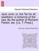 Junk, Jack;Prest, Thomas Peckett: Jack Junk; or, the Tar for all weathers: a romance of the sea. By the author of Richard Parker, etc. [i.e. T. Prest.]