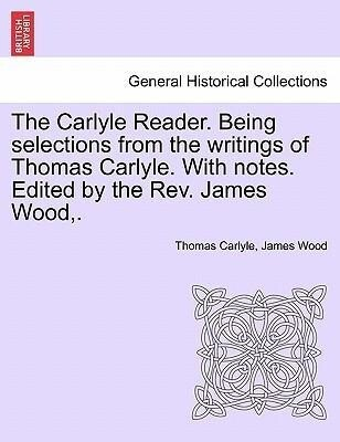 The Carlyle Reader. Being selections from the writings of Thomas Carlyle. With notes. Edited by the Rev. James Wood,. als Taschenbuch von Thomas C...