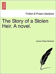 The Story Of A Stolen Heir. A Novel. - James Glass Bertram