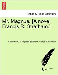 Mr. Magnus. [A novel. Francis R. Stratham.] - Anonymous, F. Reginald Stratham, Francis R. Stratham