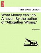 """What Money Can't Do. a Novel. by the Author of """"Altogether Wrong."""""""