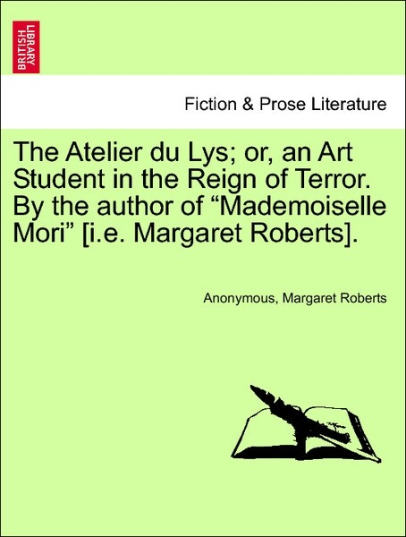 The Atelier du Lys; or, an Art Student in the Reign of Terror. By the author of Mademoiselle Mori [i.e. Margaret Roberts] Vol. II. als Taschenbuch...