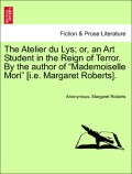Anonymous;Roberts, Margaret: The Atelier du Lys; or, an Art Student in the Reign of Terror. By the author of Mademoiselle Mori [i.e. Margaret Roberts] Vol. II.