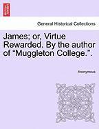"James; Or, Virtue Rewarded. by the Author of ""Muggleton College.."""