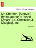 Anonymous: Mr. Charlton. [A novel.] By the author of Anne Dysart [i.e. Christiana J. Douglas], etc. VOL. II