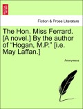 Anonymous: The Hon. Miss Ferrard. [A novel.] By the author of Hogan, M.P. [i.e. May Laffan.] Vol. II