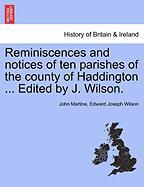 Reminiscences and Notices of Ten Parishes of the County of Haddington ... Edited by J. Wilson.