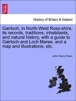 Gairloch, in North-West Ross-shire, its records, traditions, inhabitants, and natural history, with a guide to Gairloch and Loch Maree, and a map and illustrations, etc. - Dixon, John Henry