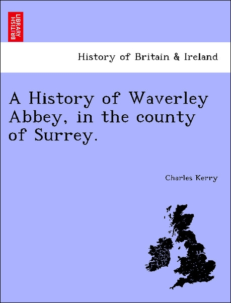 A History of Waverley Abbey, in the county of Surrey. als Taschenbuch von Charles Kerry - British Library, Historical Print Editions
