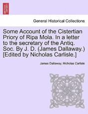 Some Account of the Cistertian Priory of Ripa Mola. in a Letter to the Secretary of the Antiq. Soc. by J. D. (James Dallaway.) [Edited by Nicholas Carlisle.] - James Dallaway, Nicholas Carlisle