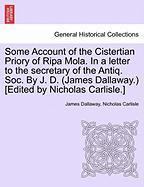 Some Account of the Cistertian Priory of Ripa Mola. in a Letter to the Secretary of the Antiq. Soc. by J. D. (James Dallaway.) [Edited by Nicholas Car