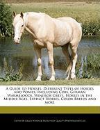 A Guide to Horses: Different Types of Horses and Ponies, Including Cobs, German Warmbloods, Windsor Greys, Horses in the Middle Ages, Ext