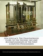 ADA Lovelace: The Unauthorized Guide to the History, Life and Accomplishments of the First Computer Programmer