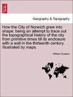 How the City of Norwich grew into shape: being an attempt to trace out the topographical history of the city from primitive times till its enclosure with a wall in the thirteenth century. Illustrated by maps. - Hudson, William