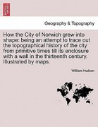 Hudson, William: How the City of Norwich grew into shape: being an attempt to trace out the topographical history of the city from primitive times till its enclosure with a wall in the thirteenth century. Illustrated by maps.