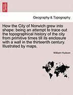 How the City of Norwich Grew Into Shape: Being an Attempt to Trace Out the Topographical History of the City from Primitive Times Till Its Enclosure w