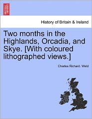 Two Months In The Highlands, Orcadia, And Skye. [With Coloured Lithographed Views.] - Charles Richard. Weld
