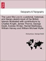 The Land We Live In: a pictorial, historical, and literary sketch-book of the British Islands Illustrated with contributions by Charles Knight, James Thorne, George Dodd, Andrew Winter, Harriet Martineau, William Harvey and William Michael Wylie - Anonymous Dodd, George