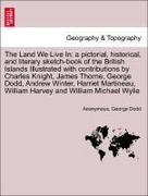 Anonymous;Dodd, George: The Land We Live In: a pictorial, historical, and literary sketch-book of the British Islands Illustrated with contributions by Charles Knight, James Thorne, George Dodd, Andrew Winter, Harriet Martineau, William Harvey and
