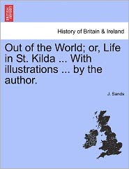 Out Of The World; Or, Life In St. Kilda. With Illustrations. By The Author. - J. Sands