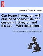 Our Home in Aveyron, with Studies of Peasant Life and Customs in Aveyron and the Lot ... with Illustrations.