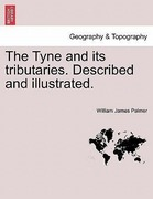 Palmer, William James: The Tyne and its tributaries. Described and illustrated.