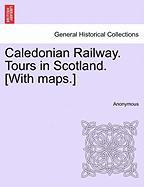 Caledonian Railway. Tours in Scotland. [With Maps.]