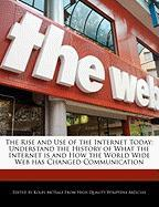 The Rise and Use of the Internet Today: Understand the History of What the Internet Is and How the World Wide Web Has Changed Communication