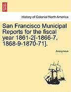 San Francisco Municipal Reports for the Fiscal Year 1861-2[-1866-7, 1868-9-1870-71].