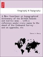 A New Gazetteer or topographical dictionary of the British Islands and narrow seas ... with a reference under every name to the sheet of the Ordnance Survey ... and an appendix, etc. - Sharp, James A.