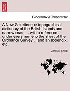 A  New Gazetteer; Or Topographical Dictionary of the British Islands and Narrow Seas; ... with a Reference Under Every Name to the Sheet of the Ordna