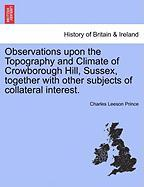Observations Upon the Topography and Climate of Crowborough Hill, Sussex, Together with Other Subjects of Collateral Interest.