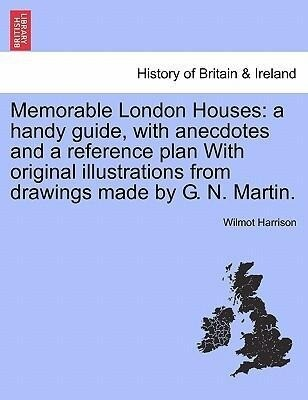 Memorable London Houses: a handy guide, with anecdotes and a reference plan With original illustrations from drawings made by G. N. Martin. als Ta...