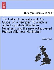 The Oxford University and City Guide, on a new plan To which is added a guide to Blenheim, Nuneham, and the newly-discovered Roman Villa near Northleigh. - Anonymous
