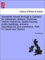Somerset viewed through a Camera: its cathedrals, abbeys, churches, historic mansions, quaint houses, public buildings, scenery, manufactures and commerce. Part IV.-Yeovil and District. - Anonymous