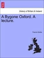 A Bygone Oxford. A lecture. - Goldie, Francis