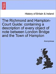The Richmond and Hampton-Court Guide: containing a description of every object of note between London Bridge and the Town of Hampton - Anonymous