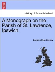 A Monograph On The Parish Of St. Lawrence, Ipswich. - Benjamin Page Grimsey