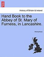 Hand Book to the Abbey of St. Mary of Furness, in Lancashire.