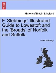 F. Stebbings' Illustrated Guide To Lowestoft And The 'Broads' Of Norfolk And Suffolk. - Frank Stebbings