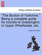 """The Buxton of Yorkshire."" Being a Complete Guide for Tourists to Grassington, in Upper Wharfedale, Etc."