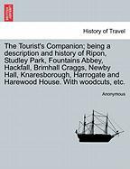 The Tourist's Companion; being a description and history of Ripon, Studley Park, Fountains Abbey, Hackfall, Brimhall Craggs, Newby Hall, ... and Harewood House. With woodcuts, etc.