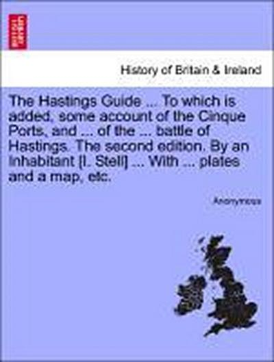 The Hastings Guide ... to Which Is Added, Some Account of the Cinque Ports, and ... of the ... Battle of Hastings. the Second Edition. by an Inhabitan - Anonymous