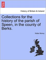 Collections For The History Of The Parish Of Speen, In The County Of Berks. - Walter Money