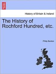 The History Of Rochford Hundred, Etc. - Philip Benton