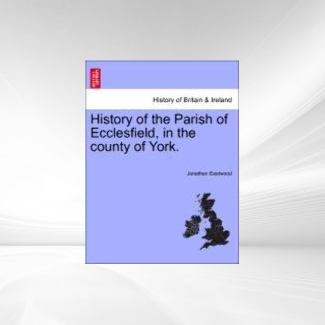 History of the Parish of Ecclesfield, in the county of York. als Taschenbuch von Jonathan Eastwood - British Library, Historical Print Editions