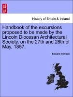 Handbook of the excursions proposed to be made by the Lincoln Diocesan Architectural Society, on the 27th and 28th of May, 1857. - Trollope, Edward