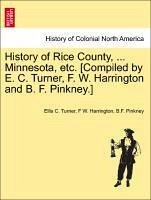 History of Rice County, ... Minnesota, etc. [Compiled by E. C. Turner, F. W. Harrington and B. F. Pinkney.] - Turner, Ellis C. Harrington, F W. Pinkney, B. F.