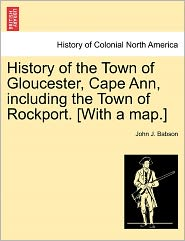 History Of The Town Of Gloucester, Cape Ann, Including The Town Of Rockport. [With A Map.] - John J. Babson