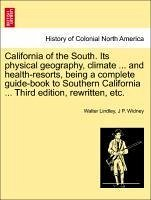 California of the South. Its physical geography, climate ... and health-resorts, being a complete guide-book to Southern California ... Third edition, rewritten, etc. - Lindley, Walter Widney, J P.